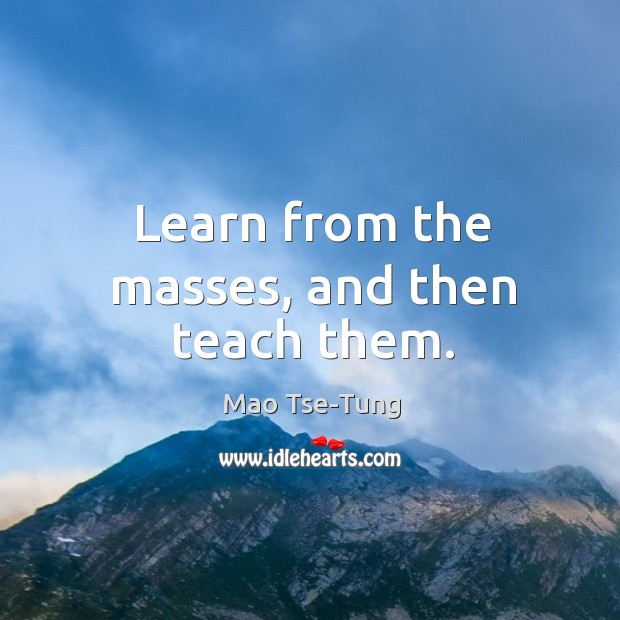 Learn from the masses, and then teach them. Image
