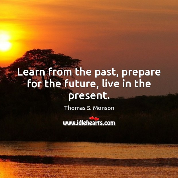 Learn from the past, prepare for the future, live in the present. Thomas S. Monson Picture Quote