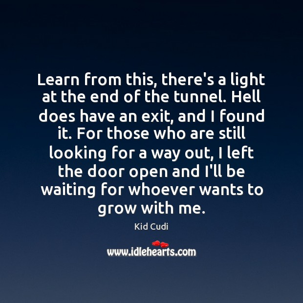 Learn from this, there's a light at the end of the tunnel. Kid Cudi Picture Quote
