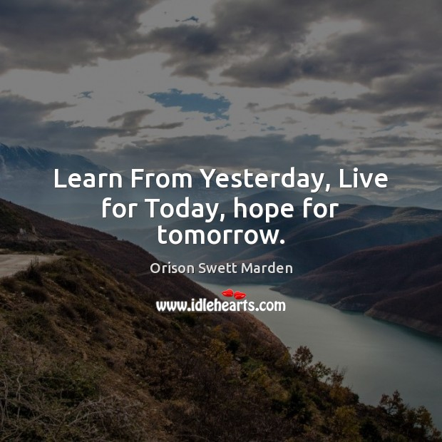 Learn From Yesterday, Live for Today, hope for tomorrow. Orison Swett Marden Picture Quote