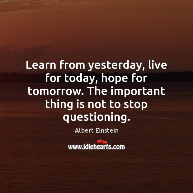 Image, Learn from yesterday, live for today, hope for tomorrow. The important thing