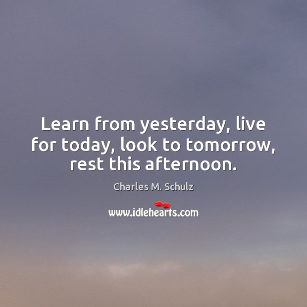 Image, Learn from yesterday, live for today, look to tomorrow, rest this afternoon.