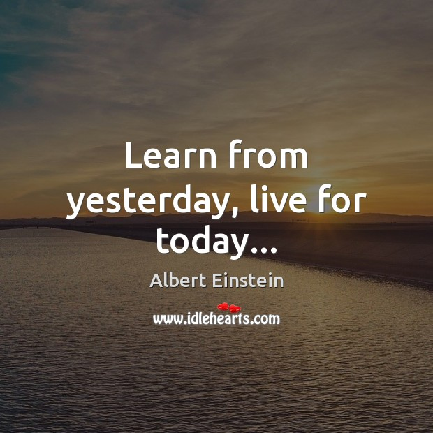 Learn from yesterday, live for today… Albert Einstein Picture Quote