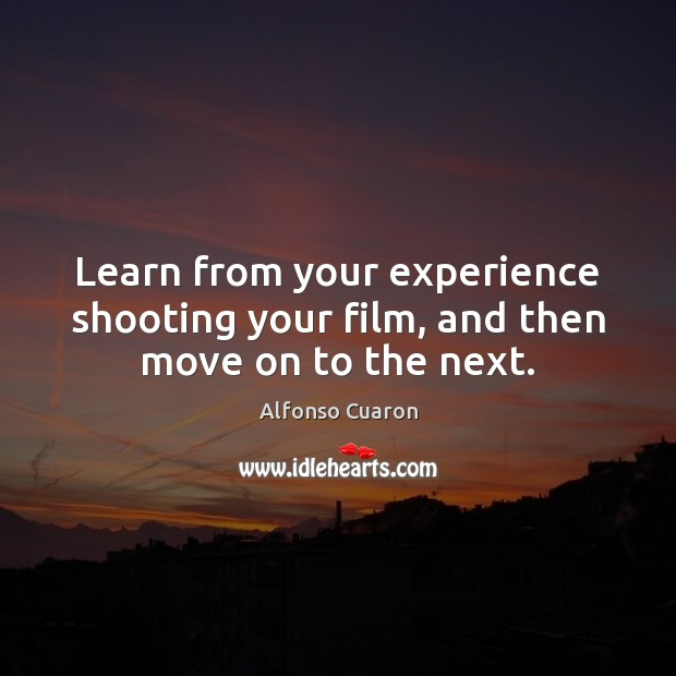 Learn from your experience shooting your film, and then move on to the next. Alfonso Cuaron Picture Quote