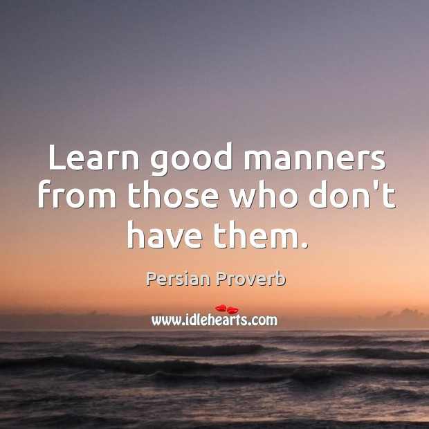 Learn good manners from those who don't have them. Persian Proverbs Image