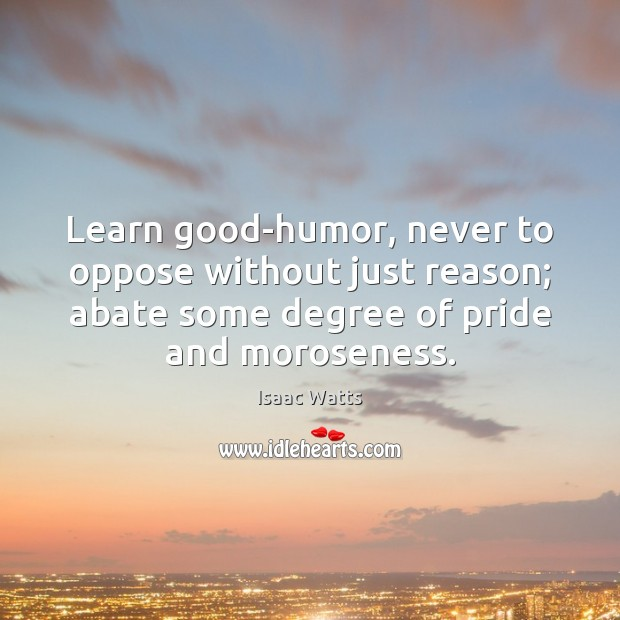 Learn good-humor, never to oppose without just reason; abate some degree of Image