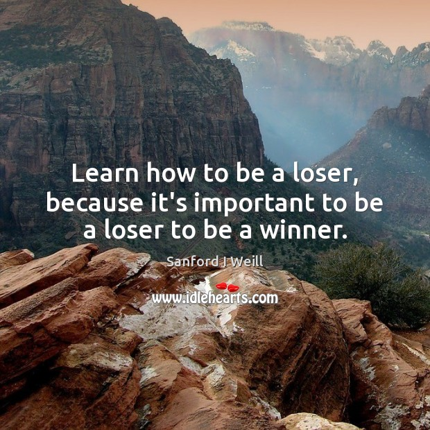 Learn how to be a loser, because it's important to be a loser to be a winner. Image
