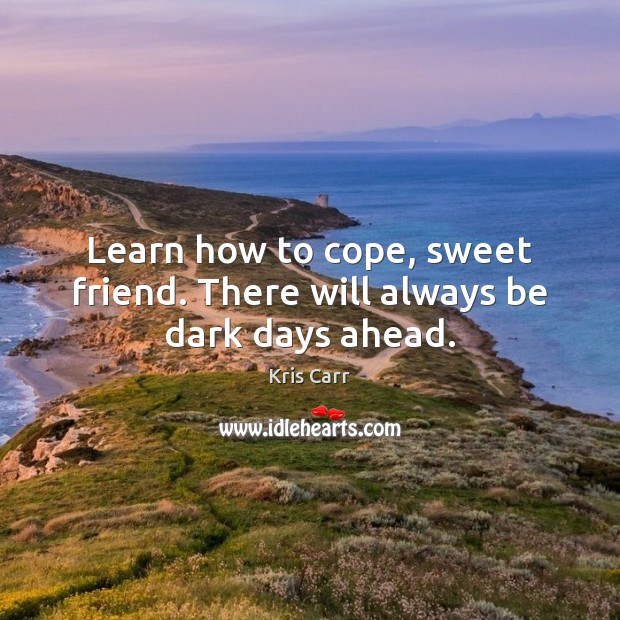 Image, Learn how to cope, sweet friend. There will always be dark days ahead.