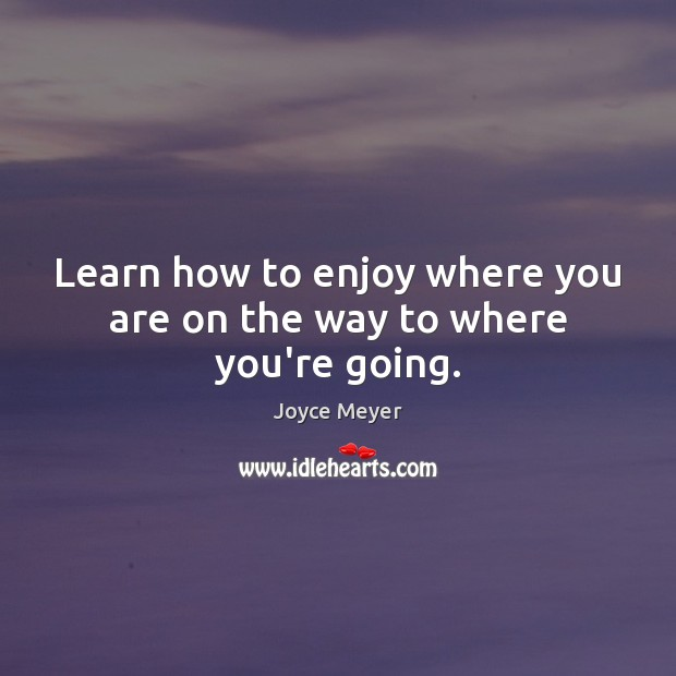 Image, Learn how to enjoy where you are on the way to where you're going.