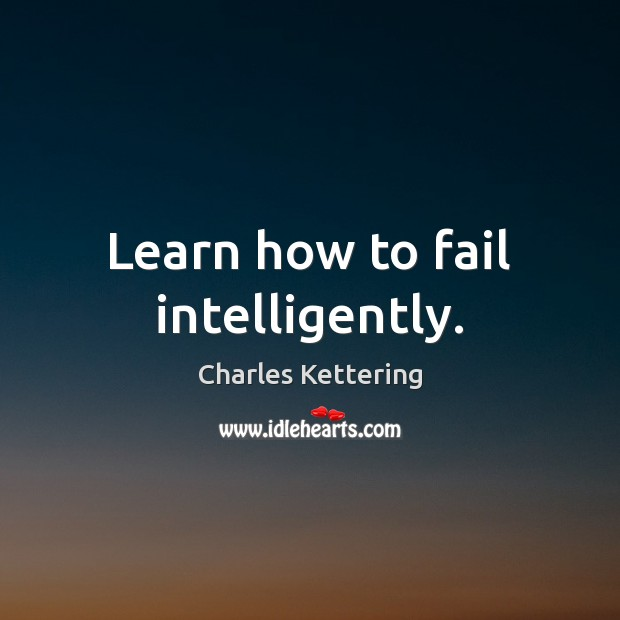 Learn how to fail intelligently. Charles Kettering Picture Quote