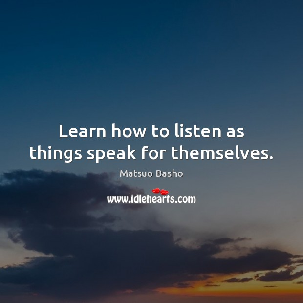 Learn how to listen as things speak for themselves. Matsuo Basho Picture Quote