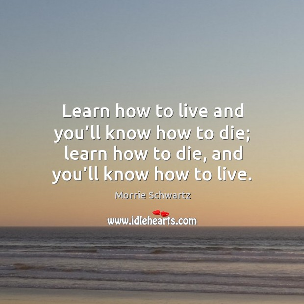 Learn how to live and you'll know how to die; learn how to die, and you'll know how to live. Morrie Schwartz Picture Quote
