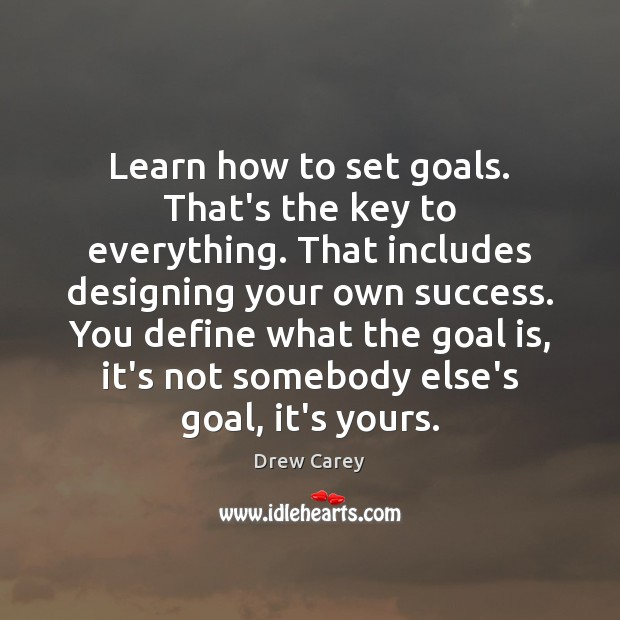 Learn how to set goals. That's the key to everything. That includes Drew Carey Picture Quote