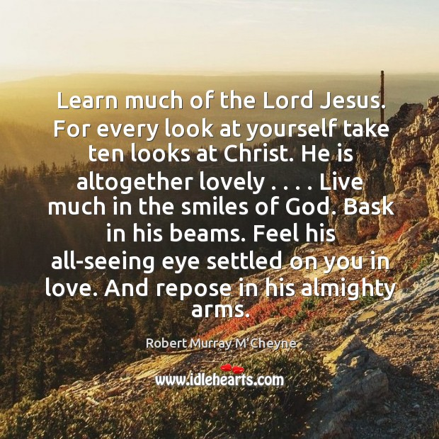 Learn much of the Lord Jesus. For every look at yourself take Image