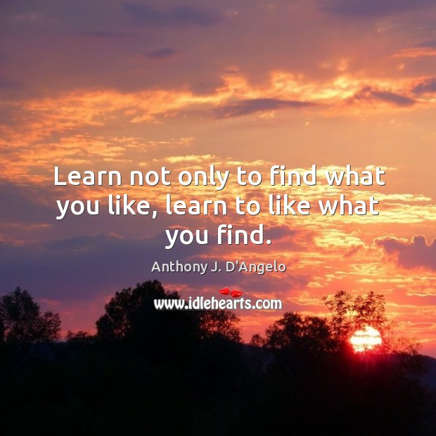 Image, Learn not only to find what you like, learn to like what you find.