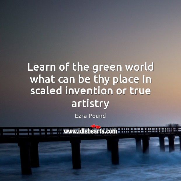 Learn of the green world what can be thy place In scaled invention or true artistry Ezra Pound Picture Quote