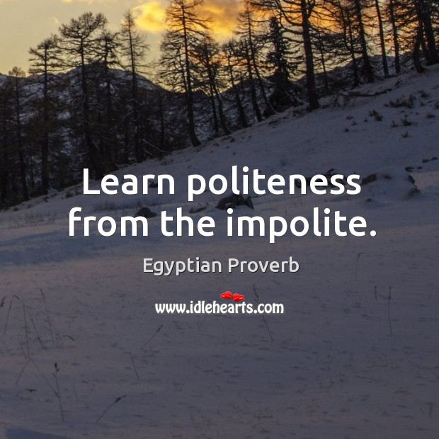 Learn politeness from the impolite. Egyptian Proverbs Image