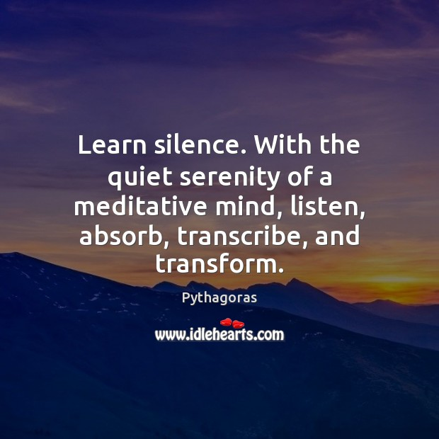 Learn silence. With the quiet serenity of a meditative mind, listen, absorb, Image