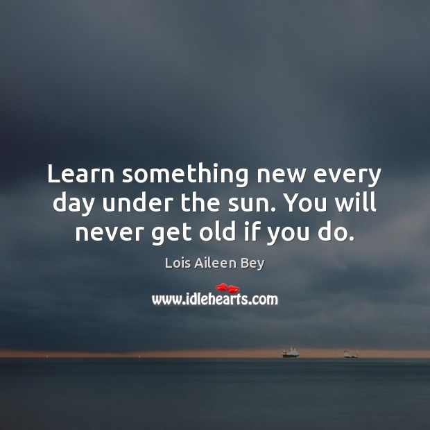 Image, Learn something new every day under the sun. You will never get old if you do.