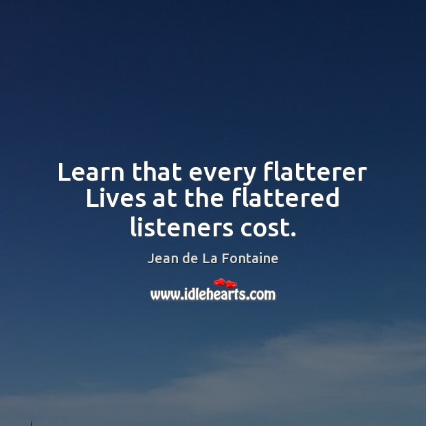 Learn that every flatterer Lives at the flattered listeners cost. Image