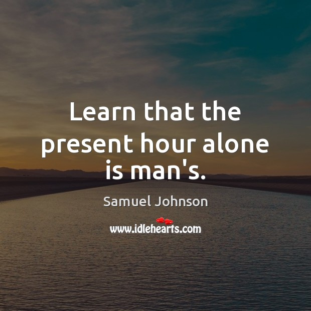 Learn that the present hour alone is man's. Image