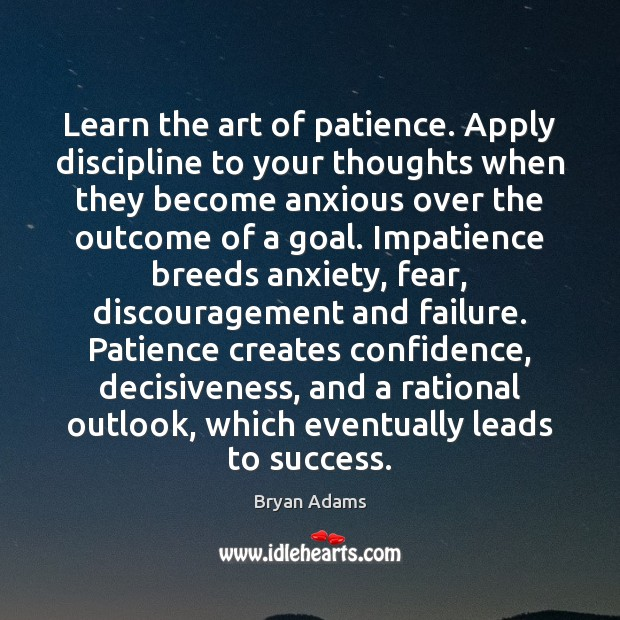 Learn the art of patience. Apply discipline to your thoughts when they Image