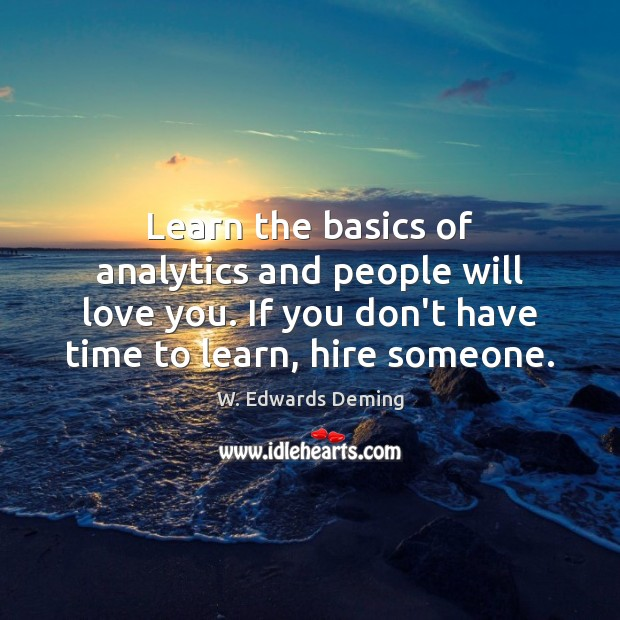Learn the basics of analytics and people will love you. If you W. Edwards Deming Picture Quote