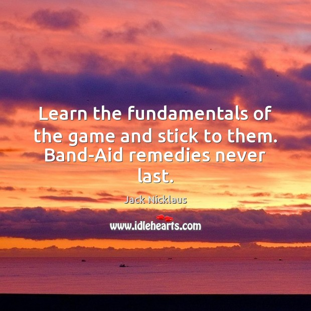 Image, Learn the fundamentals of the game and stick to them. Band-Aid remedies never last.