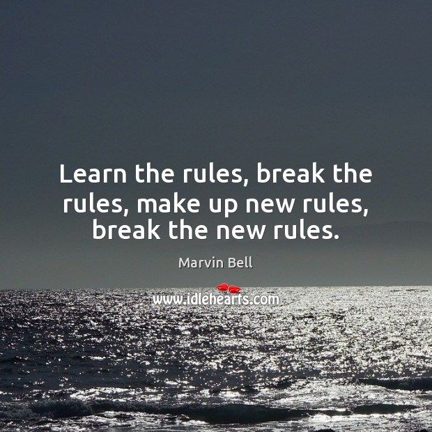 Learn the rules, break the rules, make up new rules, break the new rules. Image