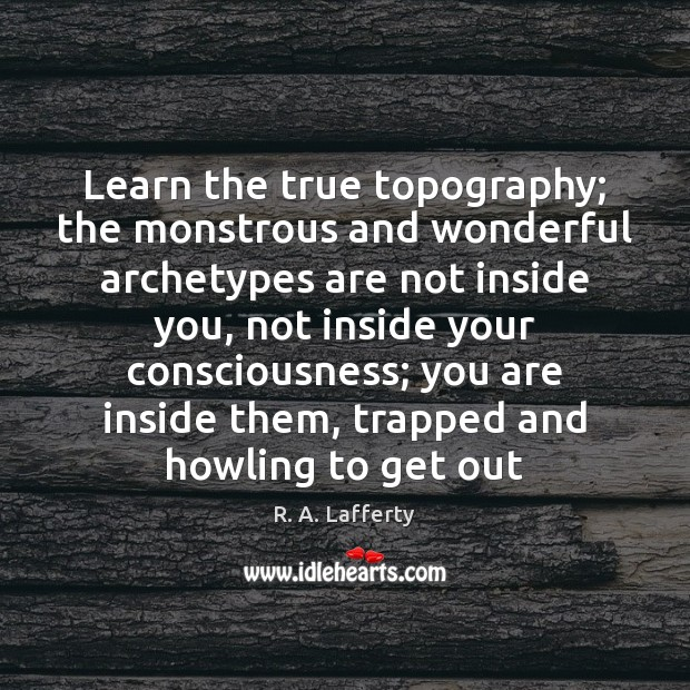 Image, Learn the true topography; the monstrous and wonderful archetypes are not inside