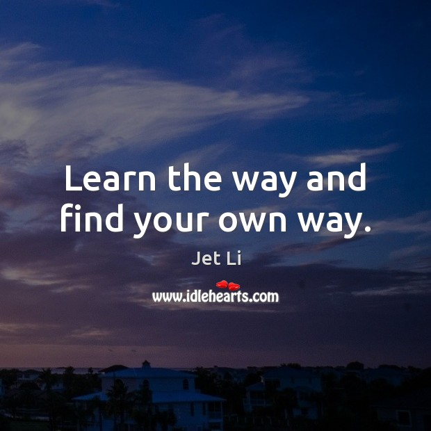 Learn the way and find your own way. Jet Li Picture Quote