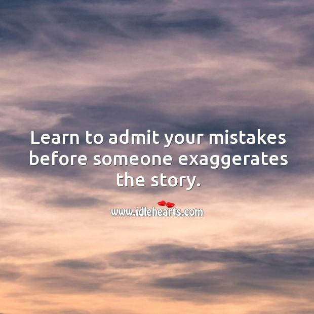 Image, Learn to admit your mistakes before someone exaggerates.