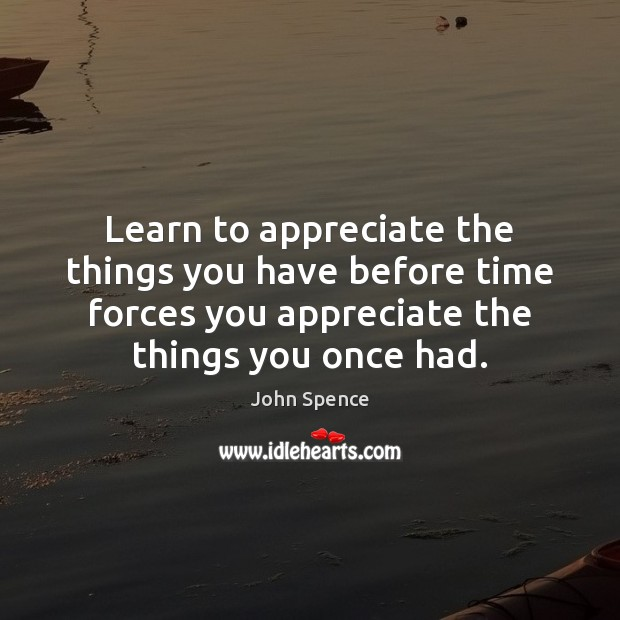 Learn to appreciate the things you have before time forces you appreciate Image