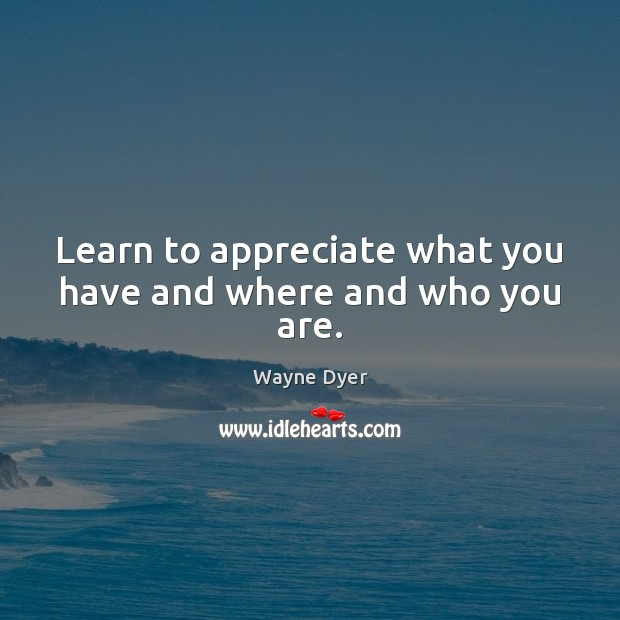 Learn to appreciate what you have and where and who you are. Wayne Dyer Picture Quote