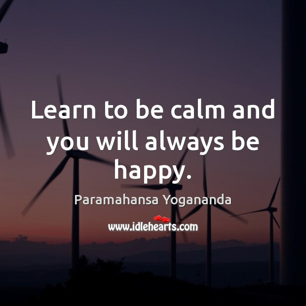 Learn to be calm and you will always be happy. Paramahansa Yogananda Picture Quote