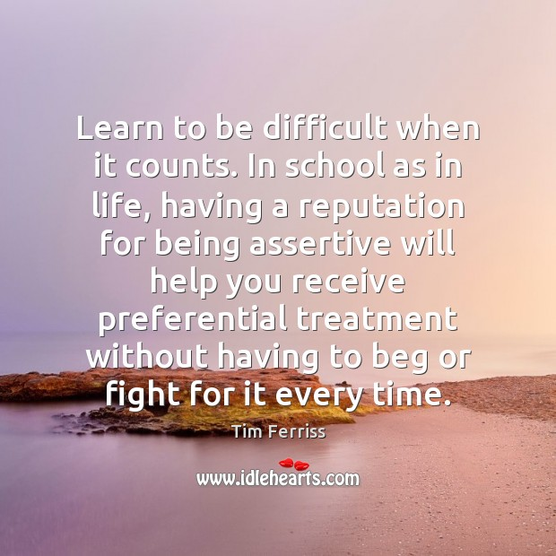 Learn to be difficult when it counts. In school as in life, Tim Ferriss Picture Quote