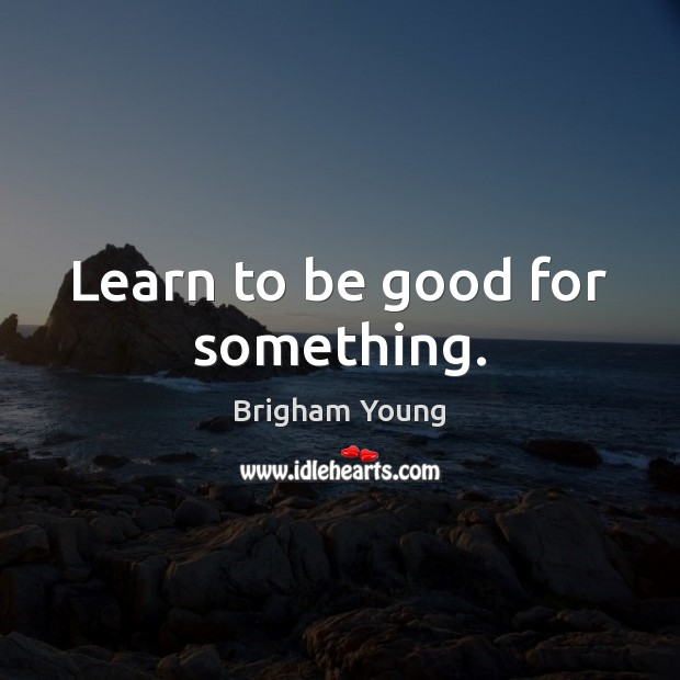 Learn to be good for something. Good Quotes Image