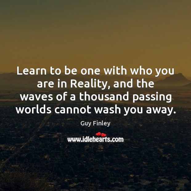 Learn to be one with who you are in Reality, and the Guy Finley Picture Quote