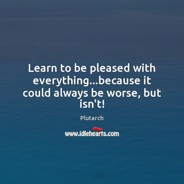 Learn to be pleased with everything…because it could always be worse, but isn't! Image