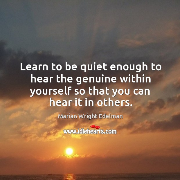 Learn to be quiet enough to hear the genuine within yourself so that you can hear it in others. Image