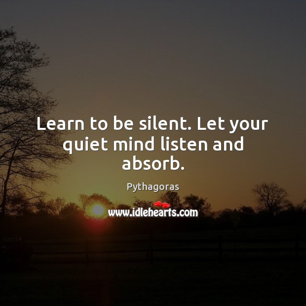 Image, Learn to be silent. Let your quiet mind listen and absorb.
