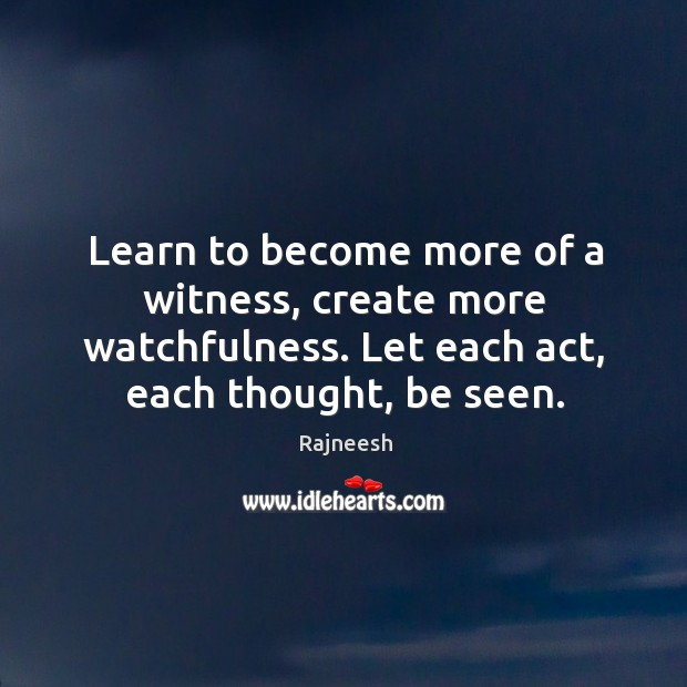 Learn to become more of a witness, create more watchfulness. Let each Image