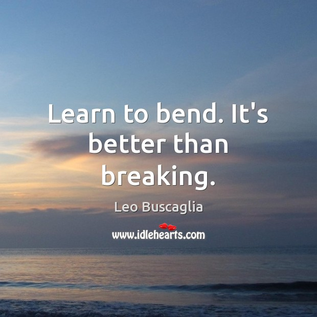 Image, Learn to bend. It's better than breaking.