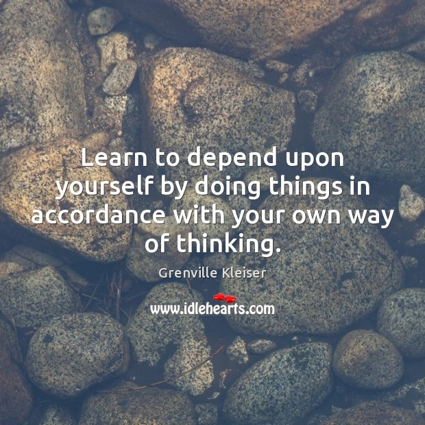 Learn to depend upon yourself by doing things in accordance with your own way of thinking. Grenville Kleiser Picture Quote