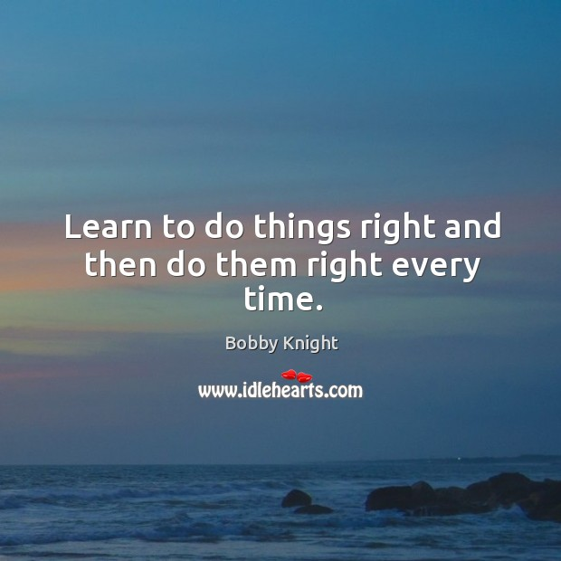 Learn to do things right and then do them right every time. Image