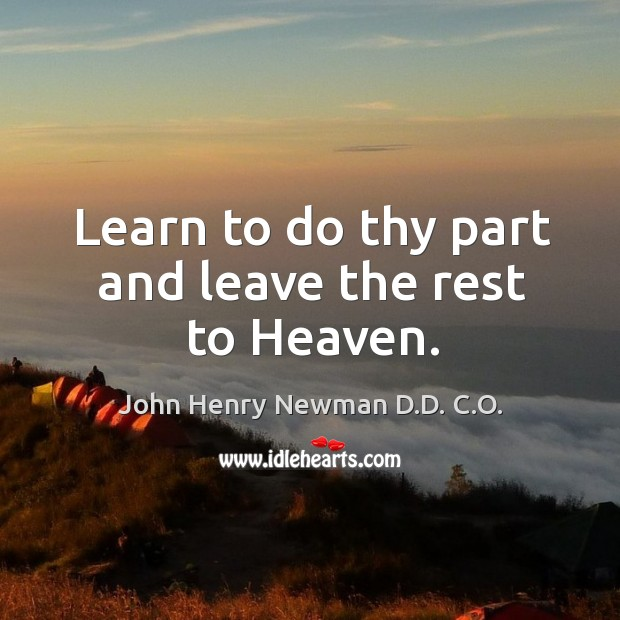 Learn to do thy part and leave the rest to heaven. John Henry Newman D.D. C.O. Picture Quote