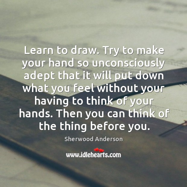 Learn to draw. Try to make your hand so unconsciously adept that Image