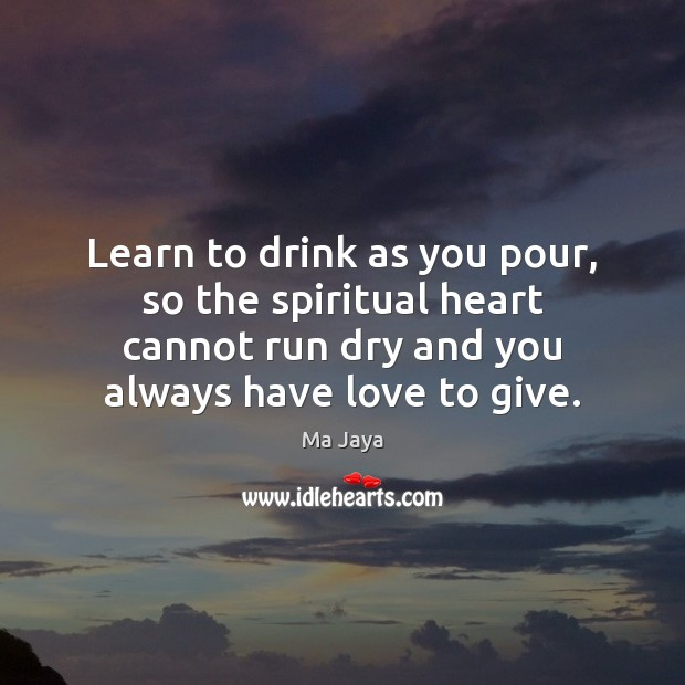 Learn to drink as you pour, so the spiritual heart cannot run Image
