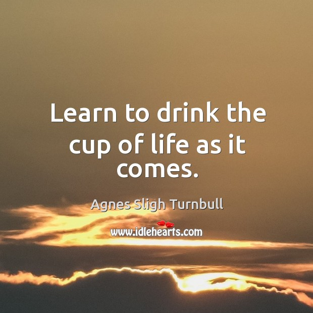 Image, Learn to drink the cup of life as it comes.