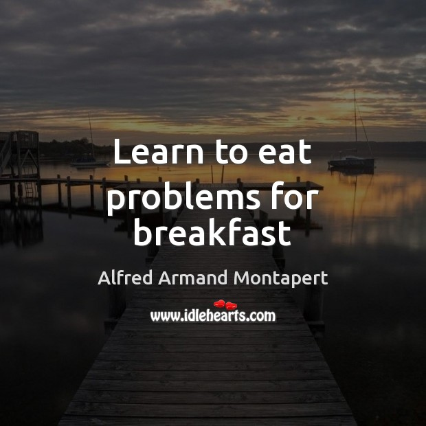 Learn to eat problems for breakfast Alfred Armand Montapert Picture Quote